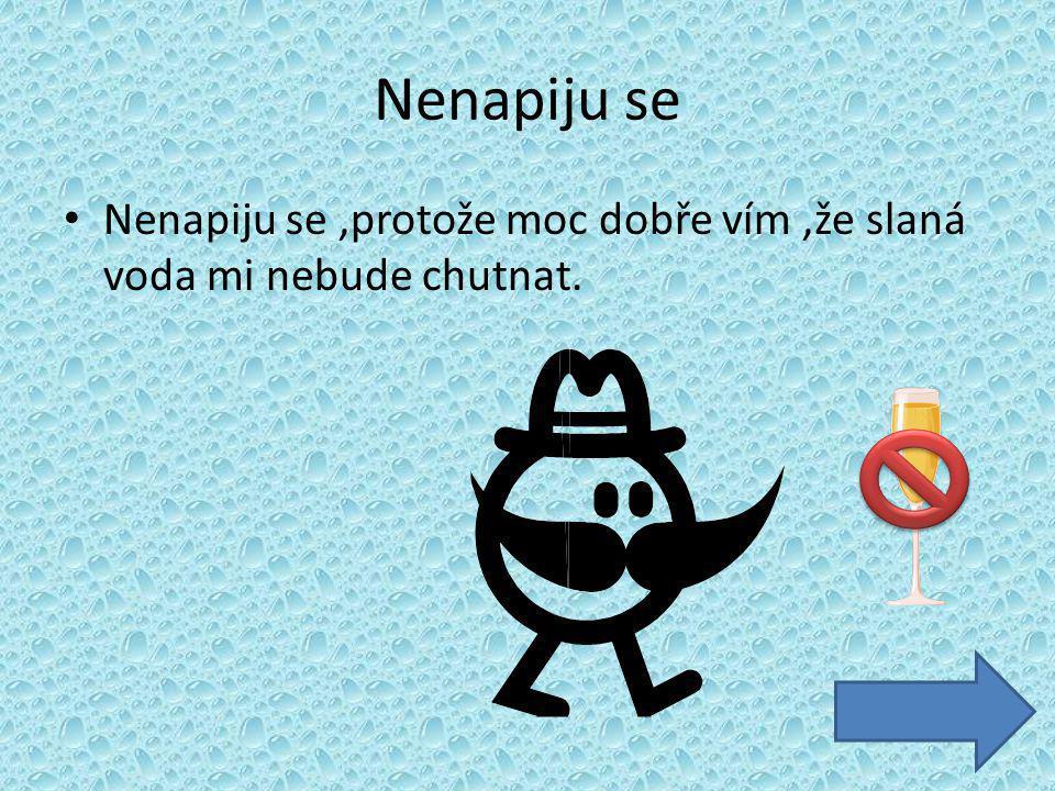 Nenapiju se Nenapiju se,protože moc dobře vím,že slaná voda mi nebude chutnat.