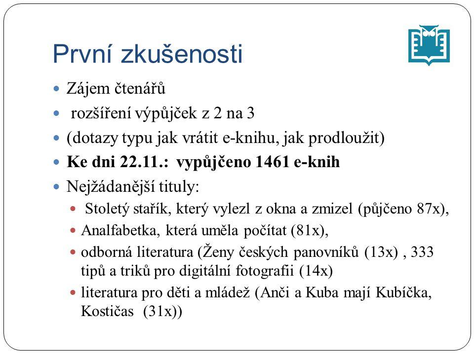 První zkušenosti Zájem čtenářů rozšíření výpůjček z 2 na 3 (dotazy typu jak vrátit e-knihu, jak prodloužit) Ke dni 22.11.: vypůjčeno 1461 e-knih Nejžádanější tituly: Stoletý stařík, který vylezl z okna a zmizel (půjčeno 87x), Analfabetka, která uměla počítat (81x), odborná literatura (Ženy českých panovníků (13x), 333 tipů a triků pro digitální fotografii (14x) literatura pro děti a mládež (Anči a Kuba mají Kubíčka, Kostičas (31x))