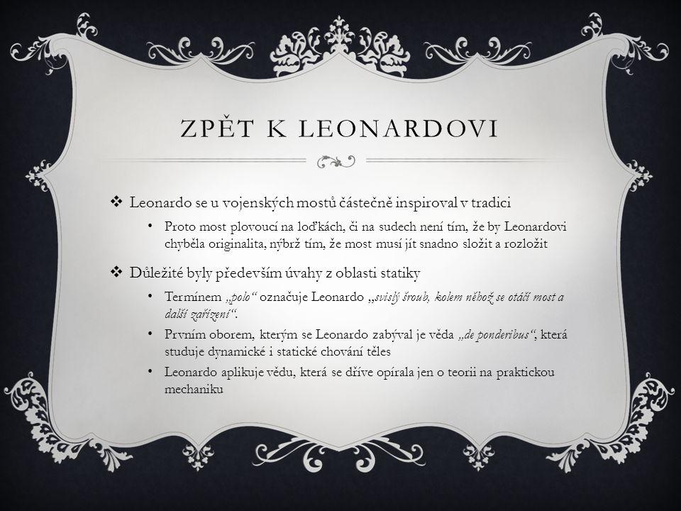 """ZPĚT K LEONARDOVI  Leonardo se u vojenských mostů částečně inspiroval v tradici Proto most plovoucí na loďkách, či na sudech není tím, že by Leonardovi chyběla originalita, nýbrž tím, že most musí jít snadno složit a rozložit  Důležité byly především úvahy z oblasti statiky Termínem """"polo označuje Leonardo """"svislý šroub, kolem něhož se otáčí most a další zařízení ."""