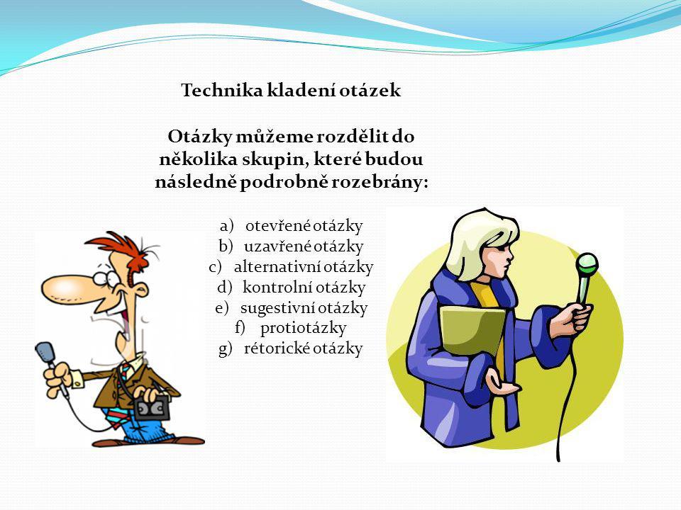 Technika kladení otázek Otázky můžeme rozdělit do několika skupin, které budou následně podrobně rozebrány: a)otevřené otázky b)uzavřené otázky c)alte