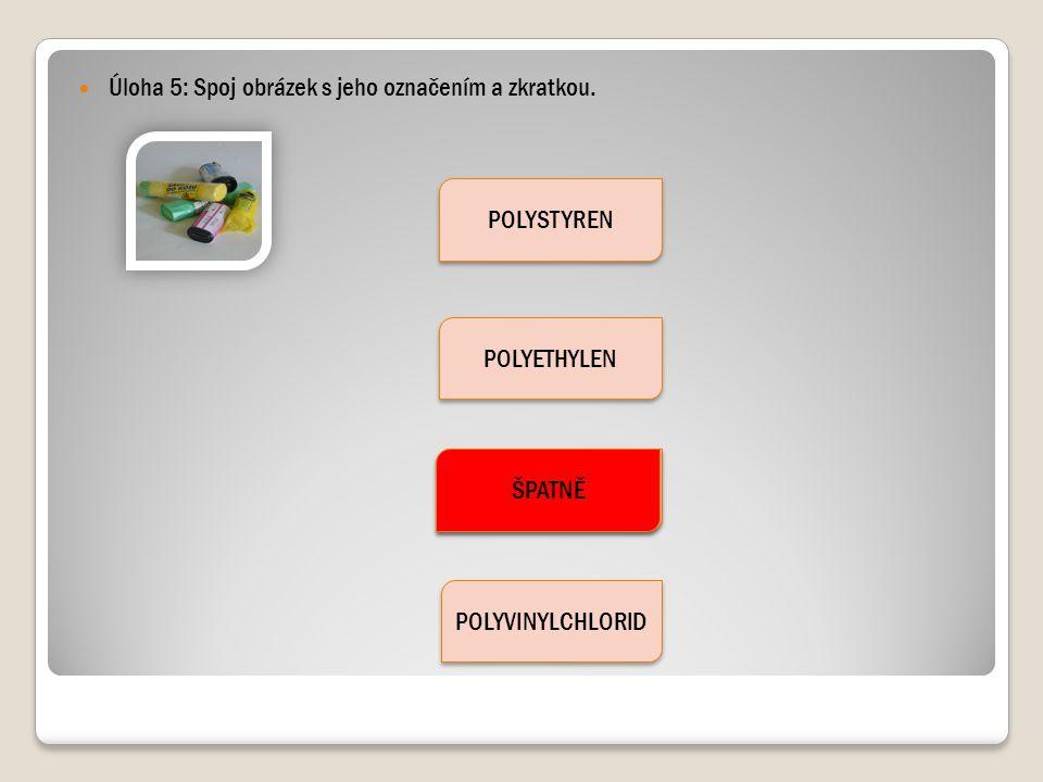 Úloha 5: Spoj obrázek s jeho označením a zkratkou. POLYSTYREN POLYETHYLEN POLYPROPYLEN POLYVINYLCHLORID ŠPATNĚ