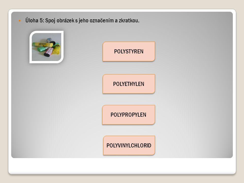 Úloha 5: Spoj obrázek s jeho označením a zkratkou. POLYSTYREN POLYETHYLEN POLYPROPYLEN POLYVINYLCHLORID