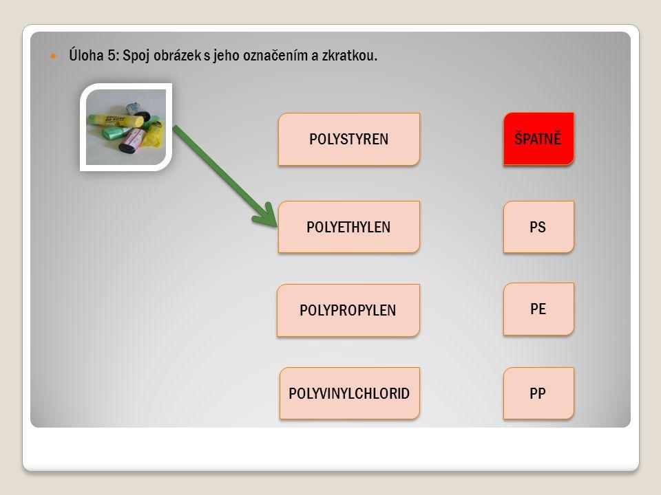 Úloha 5: Spoj obrázek s jeho označením a zkratkou. POLYSTYREN POLYETHYLEN POLYPROPYLEN POLYVINYLCHLORID PVC PS PE PP ŠPATNĚ