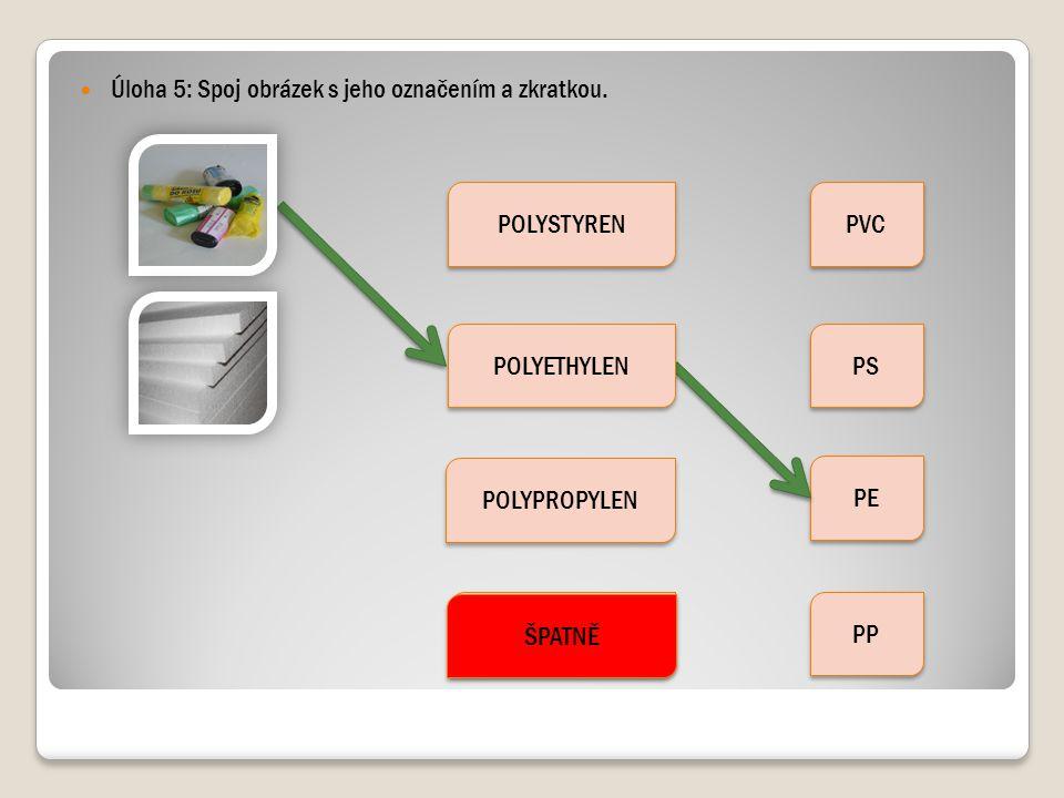 Úloha 5: Spoj obrázek s jeho označením a zkratkou. POLYSTYREN POLYPROPYLEN POLYVINYLCHLORID PVC PS PE PP POLYETHYLEN ŠPATNĚ