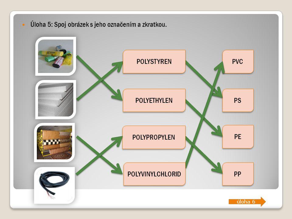 Úloha 5: Spoj obrázek s jeho označením a zkratkou. PVC PS PE PP POLYETHYLEN POLYSTYREN POLYVINYLCHLORID POLYPROPYLEN úloha 6