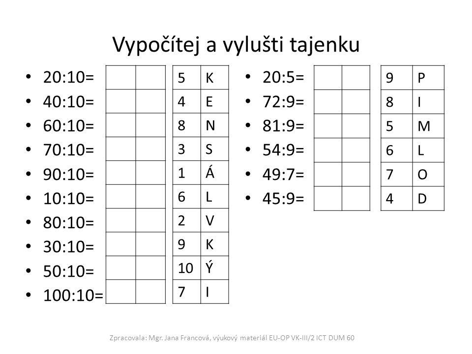 Vypočítej a vylušti tajenku 20:10= 40:10= 60:10= 70:10= 90:10= 10:10= 80:10= 30:10= 50:10= 100:10= 20:5= 72:9= 81:9= 54:9= 49:7= 45:9= Zpracovala: Mgr