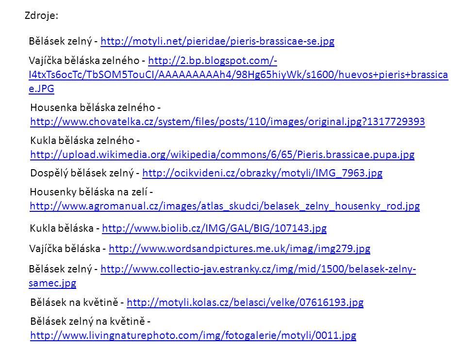 Bělásek zelný - http://motyli.net/pieridae/pieris-brassicae-se.jpghttp://motyli.net/pieridae/pieris-brassicae-se.jpg Vajíčka běláska zelného - http://2.bp.blogspot.com/- I4txTs6ocTc/TbSOM5TouCI/AAAAAAAAAh4/98Hg65hiyWk/s1600/huevos+pieris+brassica e.JPGhttp://2.bp.blogspot.com/- I4txTs6ocTc/TbSOM5TouCI/AAAAAAAAAh4/98Hg65hiyWk/s1600/huevos+pieris+brassica e.JPG Housenka běláska zelného - http://www.chovatelka.cz/system/files/posts/110/images/original.jpg?1317729393 http://www.chovatelka.cz/system/files/posts/110/images/original.jpg?1317729393 Kukla běláska zelného - http://upload.wikimedia.org/wikipedia/commons/6/65/Pieris.brassicae.pupa.jpg http://upload.wikimedia.org/wikipedia/commons/6/65/Pieris.brassicae.pupa.jpg Dospělý bělásek zelný - http://ocikvideni.cz/obrazky/motyli/IMG_7963.jpghttp://ocikvideni.cz/obrazky/motyli/IMG_7963.jpg Housenky běláska na zelí - http://www.agromanual.cz/images/atlas_skudci/belasek_zelny_housenky_rod.jpg http://www.agromanual.cz/images/atlas_skudci/belasek_zelny_housenky_rod.jpg Kukla běláska - http://www.biolib.cz/IMG/GAL/BIG/107143.jpghttp://www.biolib.cz/IMG/GAL/BIG/107143.jpg Vajíčka běláska - http://www.wordsandpictures.me.uk/imag/img279.jpghttp://www.wordsandpictures.me.uk/imag/img279.jpg Bělásek zelný - http://www.collectio-jav.estranky.cz/img/mid/1500/belasek-zelny- samec.jpghttp://www.collectio-jav.estranky.cz/img/mid/1500/belasek-zelny- samec.jpg Bělásek na květině - http://motyli.kolas.cz/belasci/velke/07616193.jpghttp://motyli.kolas.cz/belasci/velke/07616193.jpg Bělásek zelný na květině - http://www.livingnaturephoto.com/img/fotogalerie/motyli/0011.jpg http://www.livingnaturephoto.com/img/fotogalerie/motyli/0011.jpg Zdroje: