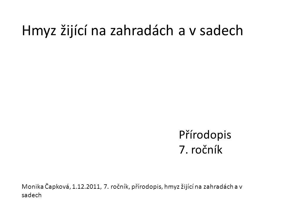 Hmyz žijící na zahradách a v sadech Přírodopis 7.ročník Monika Čapková, 1.12.2011, 7.