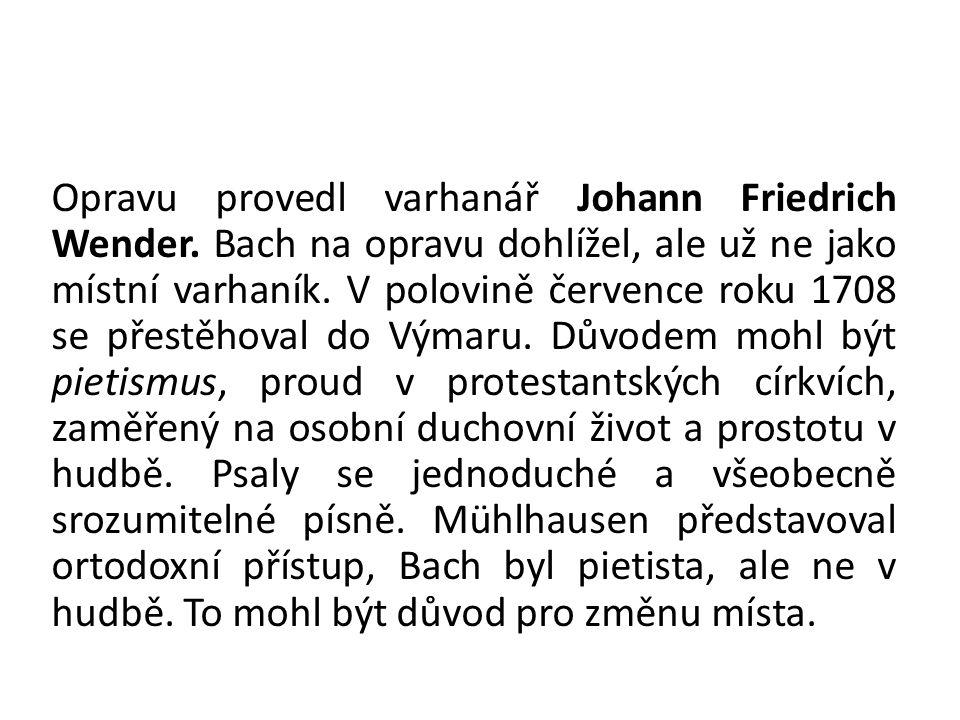 Opravu provedl varhanář Johann Friedrich Wender. Bach na opravu dohlížel, ale už ne jako místní varhaník. V polovině července roku 1708 se přestěhoval
