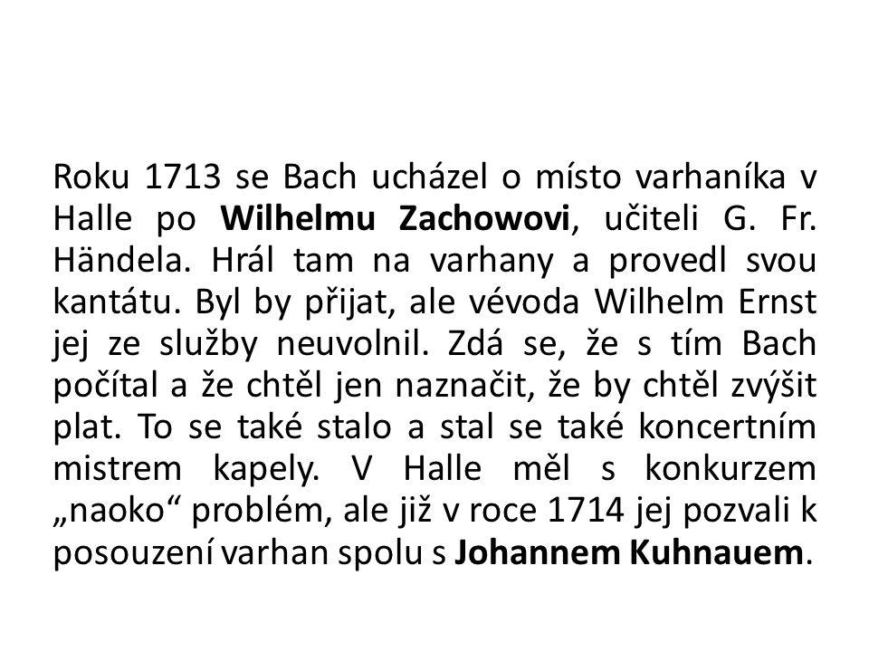 Roku 1713 se Bach ucházel o místo varhaníka v Halle po Wilhelmu Zachowovi, učiteli G. Fr. Händela. Hrál tam na varhany a provedl svou kantátu. Byl by
