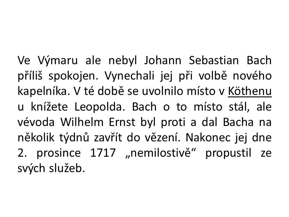 Ve Výmaru ale nebyl Johann Sebastian Bach příliš spokojen. Vynechali jej při volbě nového kapelníka. V té době se uvolnilo místo v Köthenu u knížete L