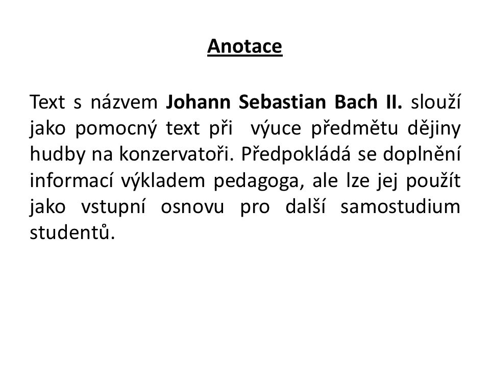 Anotace Text s názvem Johann Sebastian Bach II. slouží jako pomocný text při výuce předmětu dějiny hudby na konzervatoři. Předpokládá se doplnění info