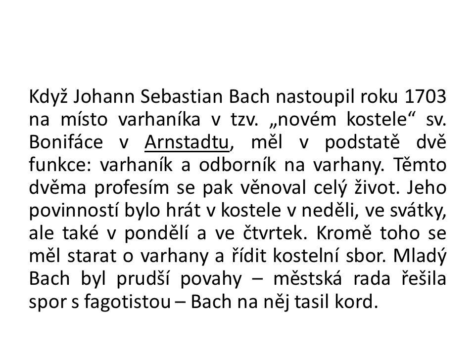 """Když Johann Sebastian Bach nastoupil roku 1703 na místo varhaníka v tzv. """"novém kostele"""" sv. Bonifáce v Arnstadtu, měl v podstatě dvě funkce: varhaník"""