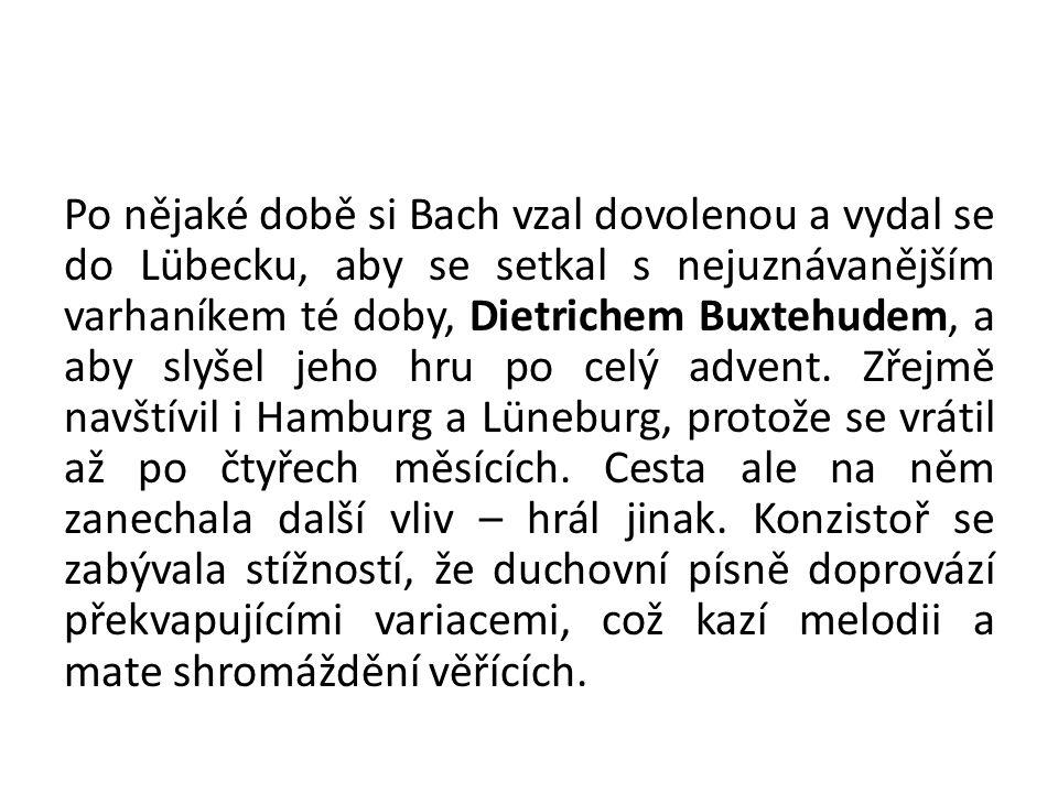 Po nějaké době si Bach vzal dovolenou a vydal se do Lübecku, aby se setkal s nejuznávanějším varhaníkem té doby, Dietrichem Buxtehudem, a aby slyšel j