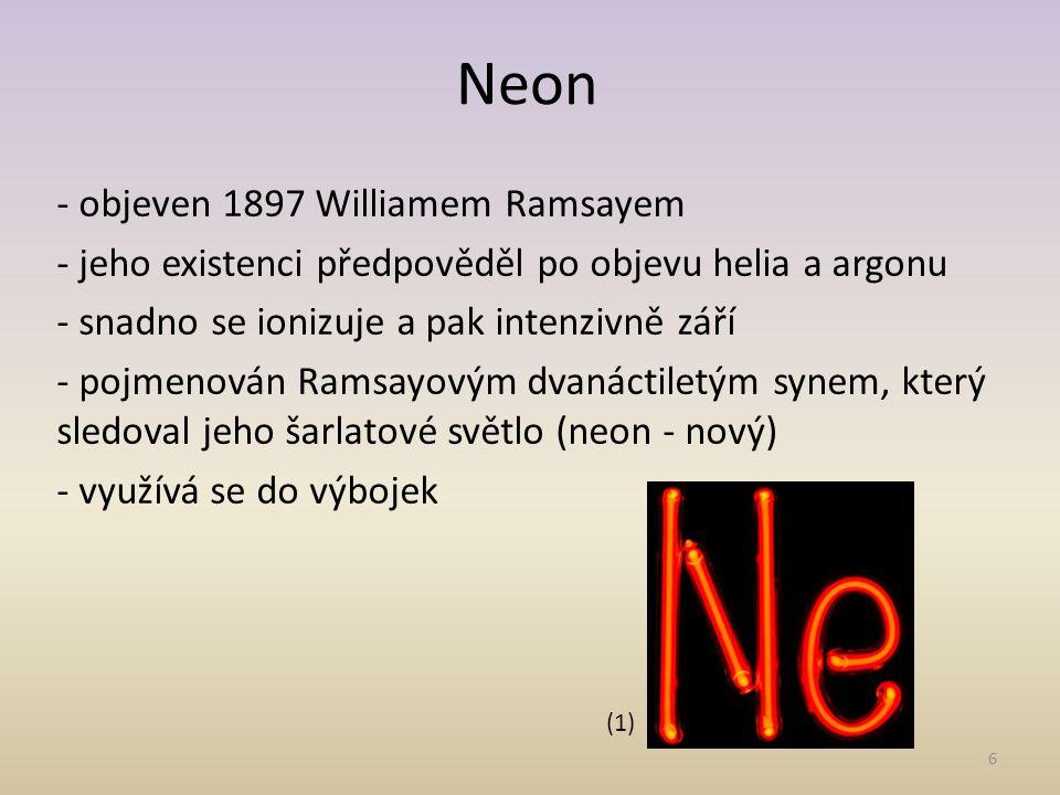 6 Neon - objeven 1897 Williamem Ramsayem - jeho existenci předpověděl po objevu helia a argonu - snadno se ionizuje a pak intenzivně září - pojmenován Ramsayovým dvanáctiletým synem, který sledoval jeho šarlatové světlo (neon - nový) - využívá se do výbojek (1)