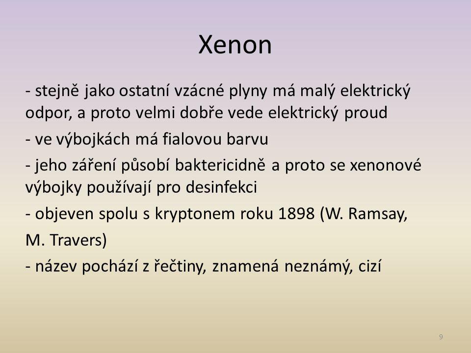 9 Xenon - stejně jako ostatní vzácné plyny má malý elektrický odpor, a proto velmi dobře vede elektrický proud - ve výbojkách má fialovou barvu - jeho záření působí baktericidně a proto se xenonové výbojky používají pro desinfekci - objeven spolu s kryptonem roku 1898 (W.