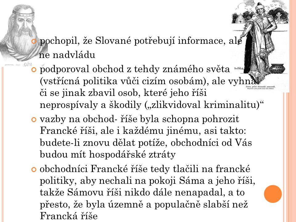 pochopil, že Slované potřebují informace, ale ne nadvládu podporoval obchod z tehdy známého světa (vstřícná politika vůči cizím osobám), ale vyhnal či