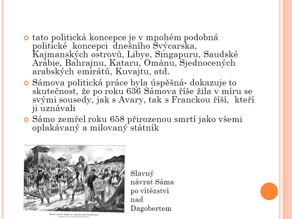 S ÁMOVA ŘÍŠE státní útvar Slovanů existující ve střední Evropě 624-659 (podle Fredegarovy kroniky) nebo 626-661 (podle data obléhání Konstantinopole v roce 626) zakladatel- francký kupec Sámo (získal velkou prestiž jako velitel během bojů Slovanů s Avary, ovládajícími dlouhá léta střední a jihovýchodní Evropu) rozprostírala se na území dnešní České republiky, východu Německa, západu Slovenska, západu Maďarska, jihozápadu Polska, východu Rakouska a severu Slovinska říše vznikla spojením slovanských kmenů, které byly do té doby podřízeny, ne však poddány, avarskému kaganátu (územně správní celek zejm.