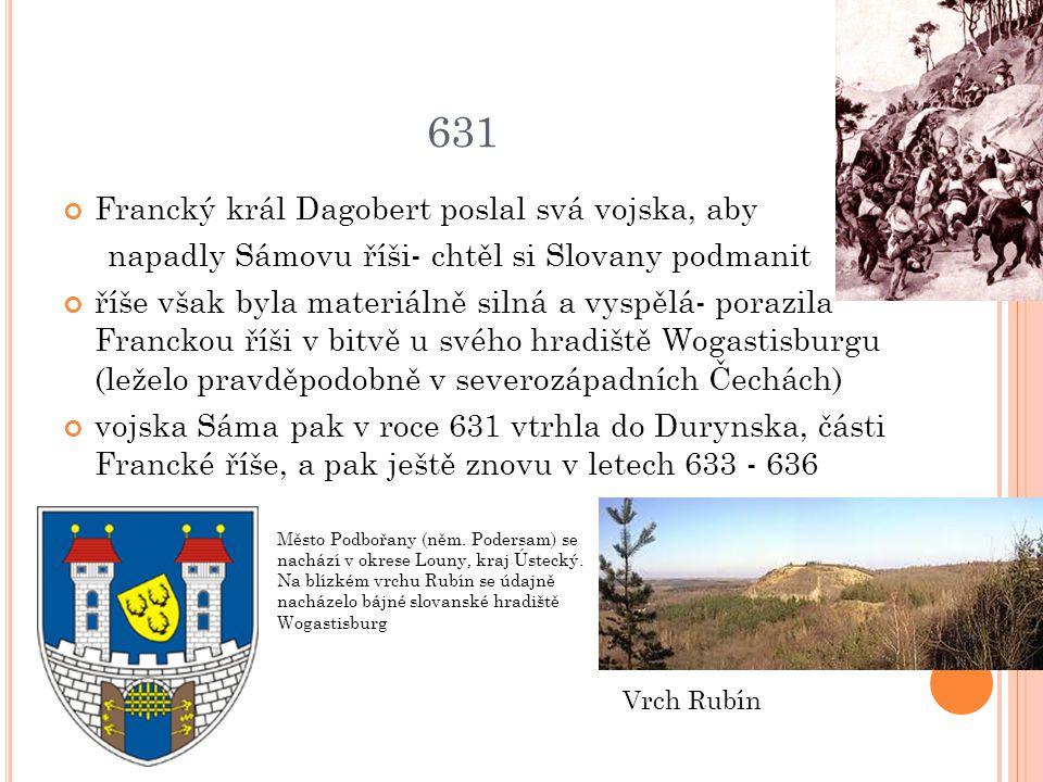 631 Francký král Dagobert poslal svá vojska, aby napadly Sámovu říši- chtěl si Slovany podmanit říše však byla materiálně silná a vyspělá- porazila Fr