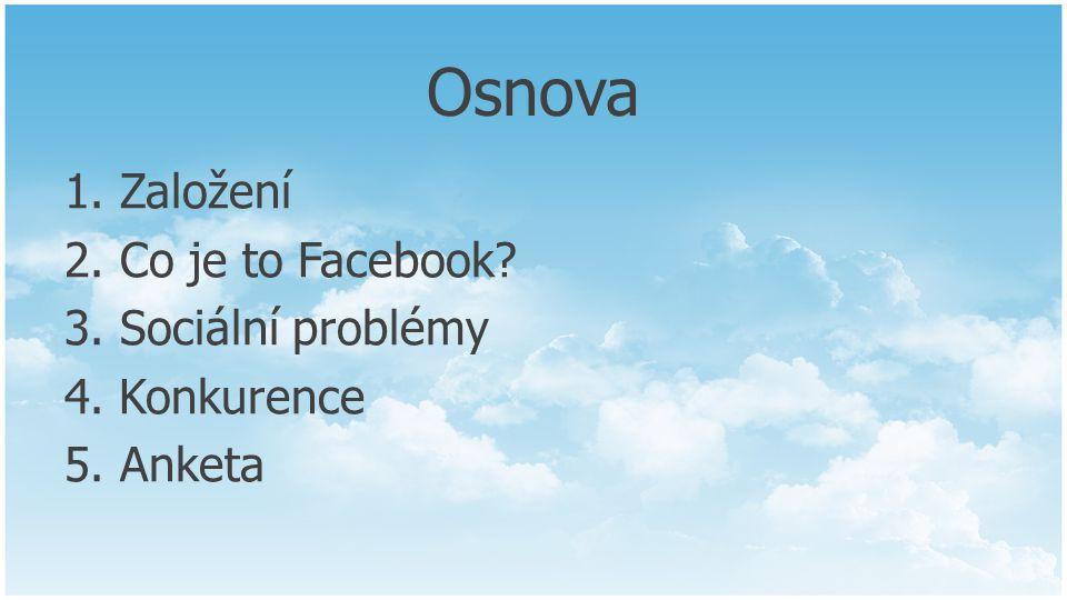 Osnova 1. Založení 2. Co je to Facebook? 3. Sociální problémy 4. Konkurence 5. Anketa