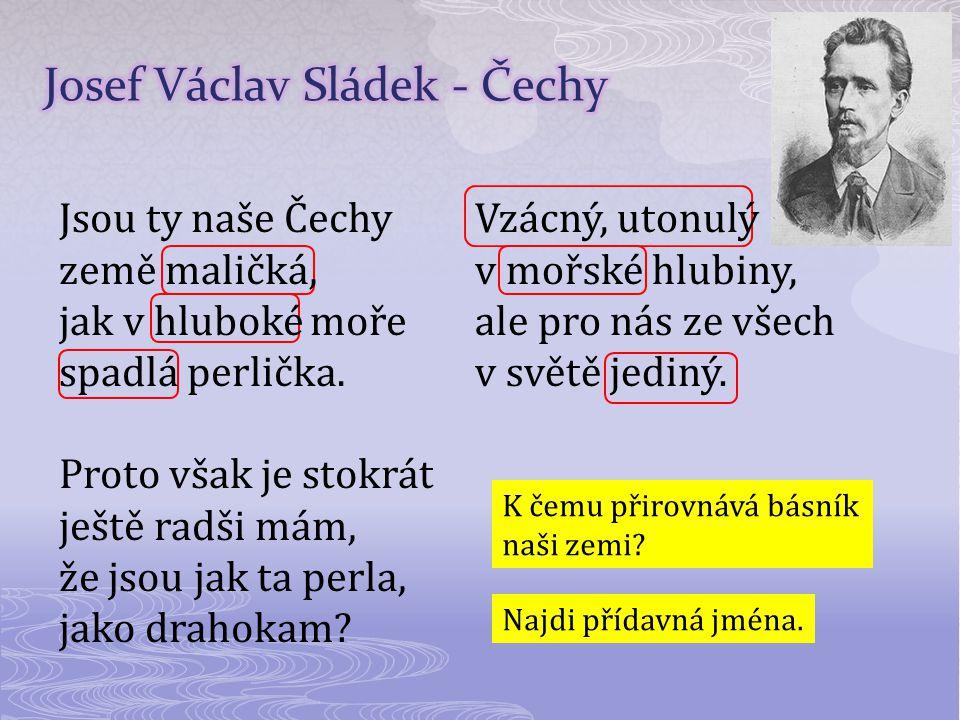 Jsou ty naše Čechy země maličká, jak v hluboké moře spadlá perlička. Proto však je stokrát ještě radši mám, že jsou jak ta perla, jako drahokam? Vzácn