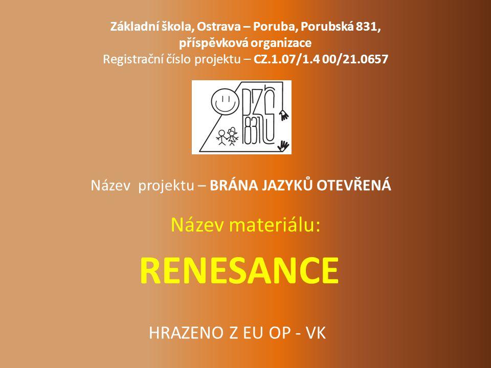 RENESANCE Název materiálu: Základní škola, Ostrava – Poruba, Porubská 831, příspěvková organizace Registrační číslo projektu – CZ.1.07/1.4 00/21.0657 Název projektu – BRÁNA JAZYKŮ OTEVŘENÁ HRAZENO Z EU OP - VK