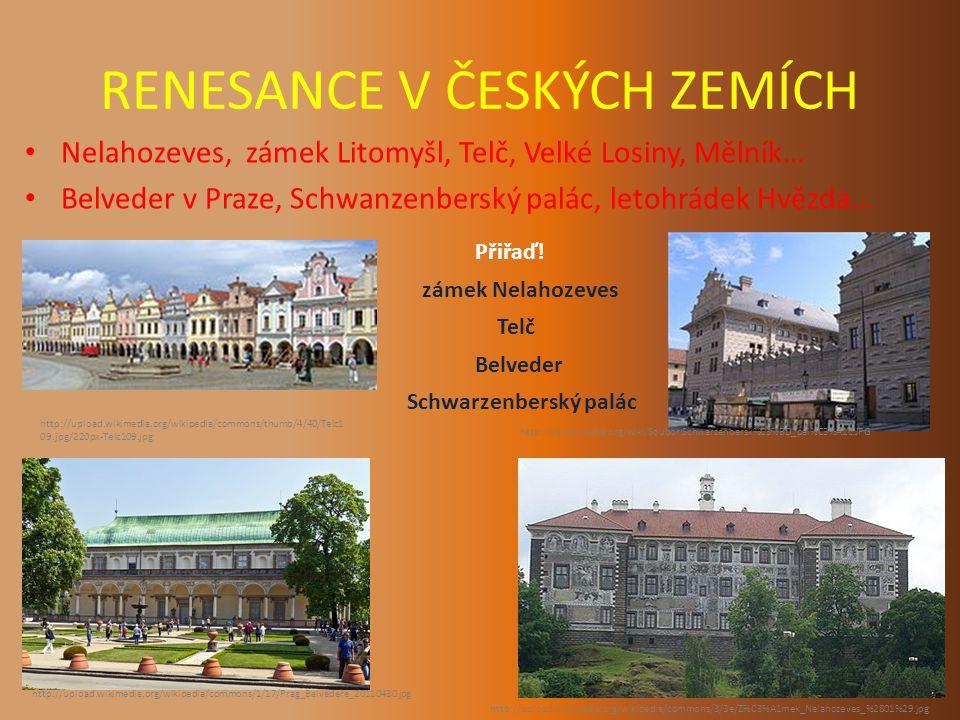 RENESANCE V ČESKÝCH ZEMÍCH Nelahozeves, zámek Litomyšl, Telč, Velké Losiny, Mělník… Belveder v Praze, Schwanzenberský palác, letohrádek Hvězda… http://upload.wikimedia.org/wikipedia/commons/thumb/4/40/Telc1 09.jpg/220px-Telc109.jpg http://cs.wikipedia.org/wiki/Soubor:Schwarzenbersk%C3%BD_pal%C3%A1c.JPG http://upload.wikimedia.org/wikipedia/commons/1/17/Prag_Belvedere_20110430.jpg http://upload.wikimedia.org/wikipedia/commons/3/3e/Z%C3%A1mek_Nelahozeves_%2801%29.jpg Přiřaď.