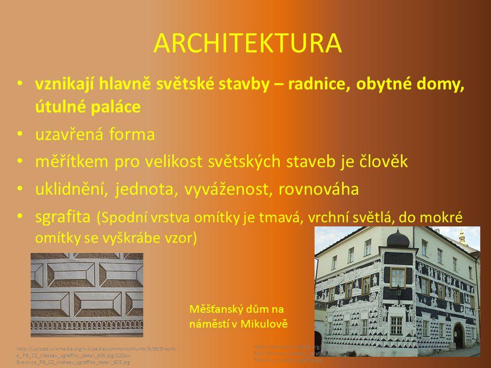 ARCHITEKTURA vznikají hlavně světské stavby – radnice, obytné domy, útulné paláce uzavřená forma měřítkem pro velikost světských staveb je člověk uklidnění, jednota, vyváženost, rovnováha sgrafita (Spodní vrstva omítky je tmavá, vrchní světlá, do mokré omítky se vyškrábe vzor) http://upload.wikimedia.org/wikipedia/commons/thumb/9/90/Breznic e_PB_CZ_chateau_sgraffito_detail_605.jpg/220px- Breznice_PB_CZ_chateau_sgraffito_detail_605.jpg http://upload.wikimedia.org/wikipedia/commons/thumb/ 5/5c/Mikulov_namesti_sgrafita.jpg/800px- Mikulov_namesti_sgrafita.jpg Měšťanský dům na náměstí v Mikulově