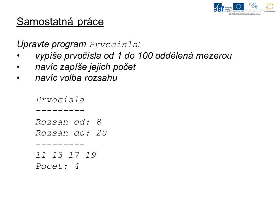 Samostatná práce Upravte program Prvocisla : vypíše prvočísla od 1 do 100 oddělená mezerou navíc zapíše jejich počet navíc volba rozsahu Prvocisla --------- Rozsah od: 8 Rozsah do: 20 --------- 11 13 17 19 Pocet: 4
