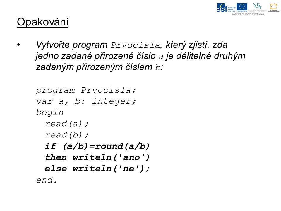 Opakování Vytvořte program Prvocisla, který zjistí, zda jedno zadané přirozené číslo a je dělitelné druhým zadaným přirozeným číslem b : program Prvocisla; var a, b: integer; begin read(a); read(b); if (a/b)=round(a/b) then writeln( ano ) else writeln( ne ); end.