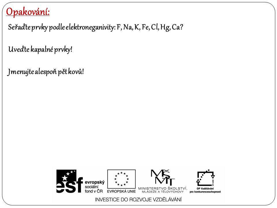 Opakování: Seřaďte prvky podle elektroneganivity: F, Na, K, Fe, Cl, Hg, Ca? Uveďte kapalné prvky! Jmenujte alespoň pět kovů!