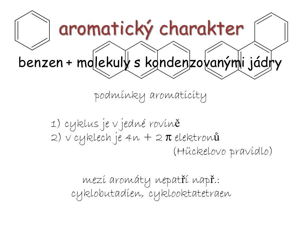 aromatický charakter benzen + molekuly s kondenzovanými jádry podmínky aromaticity 1) cyklus je v jedné rovin ě 2) v cyklech je 4n + 2 π elektron ů (H