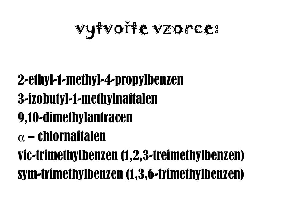 vytvo ř te vzorce: 2-ethyl-1-methyl-4-propylbenzen 3-izobutyl-1-methylnaftalen 9,10-dimethylantracen α – chlornaftalen vic-trimethylbenzen (1,2,3-treimethylbenzen) sym-trimethylbenzen (1,3,6-trimethylbenzen)