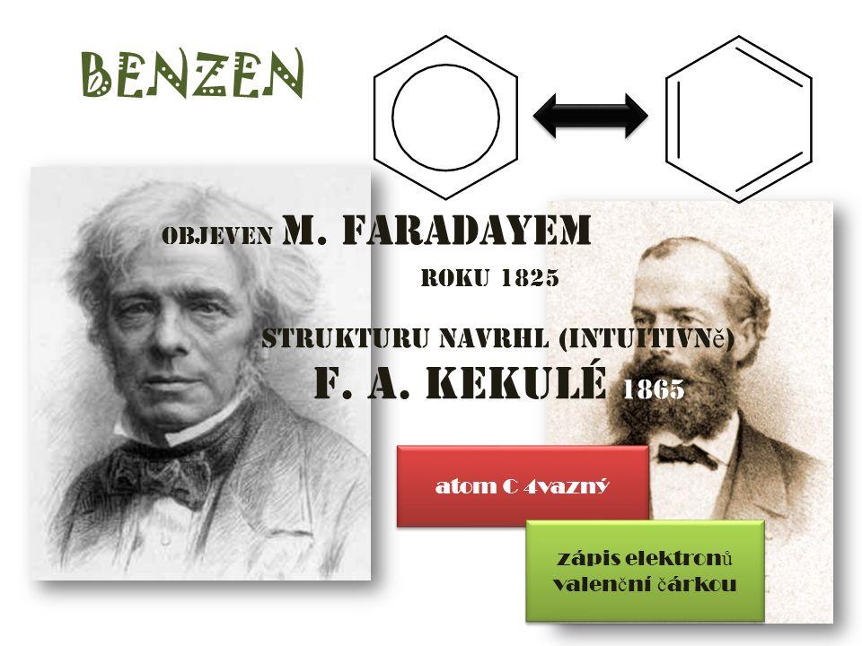 BENZEN objeven M. Faradayem roku 1825 strukturu navrhl (intuitivn ě ) F. A. Kekulé 1865 atom C 4vazný zápis elektron ů valen č ní č árkou
