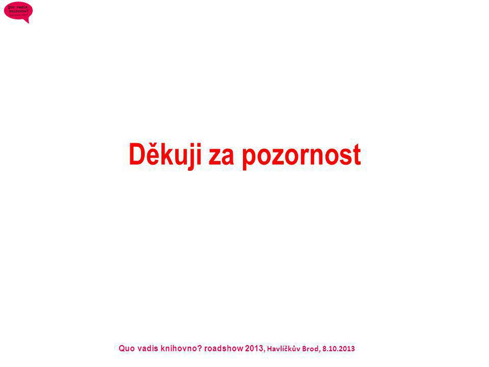 Quo vadis knihovno? roadshow 2013, Havlíčkův Brod, 8.10.2013 Děkuji za pozornost