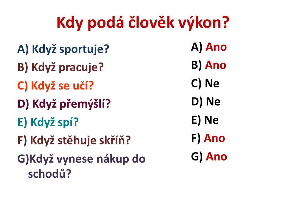 Kdy podá člověk výkon? A) Když sportuje? B) Když pracuje? C) Když se učí? D) Když přemýšlí? E) Když spí? F) Když stěhuje skříň? G)Když vynese nákup do