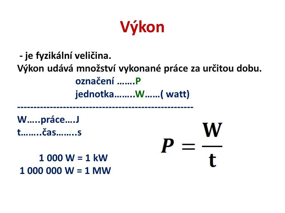 Výkon - je fyzikální veličina. Výkon udává množství vykonané práce za určitou dobu. označení …….P jednotka……..W……( watt) -----------------------------