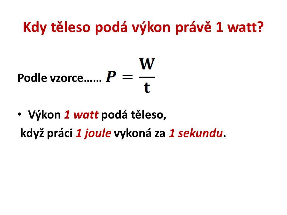 Kdy těleso podá výkon právě 1 watt? Podle vzorce…… Výkon 1 watt podá těleso, když práci 1 joule vykoná za 1 sekundu.