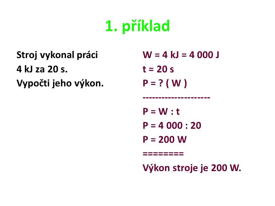 1. příklad Stroj vykonal práci 4 kJ za 20 s. Vypočti jeho výkon. W = 4 kJ = 4 000 J t = 20 s P = ? ( W ) --------------------- P = W : t P = 4 000 : 2