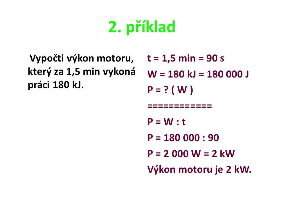 2. příklad Vypočti výkon motoru, který za 1,5 min vykoná práci 180 kJ. t = 1,5 min = 90 s W = 180 kJ = 180 000 J P = ? ( W ) ============ P = W : t P