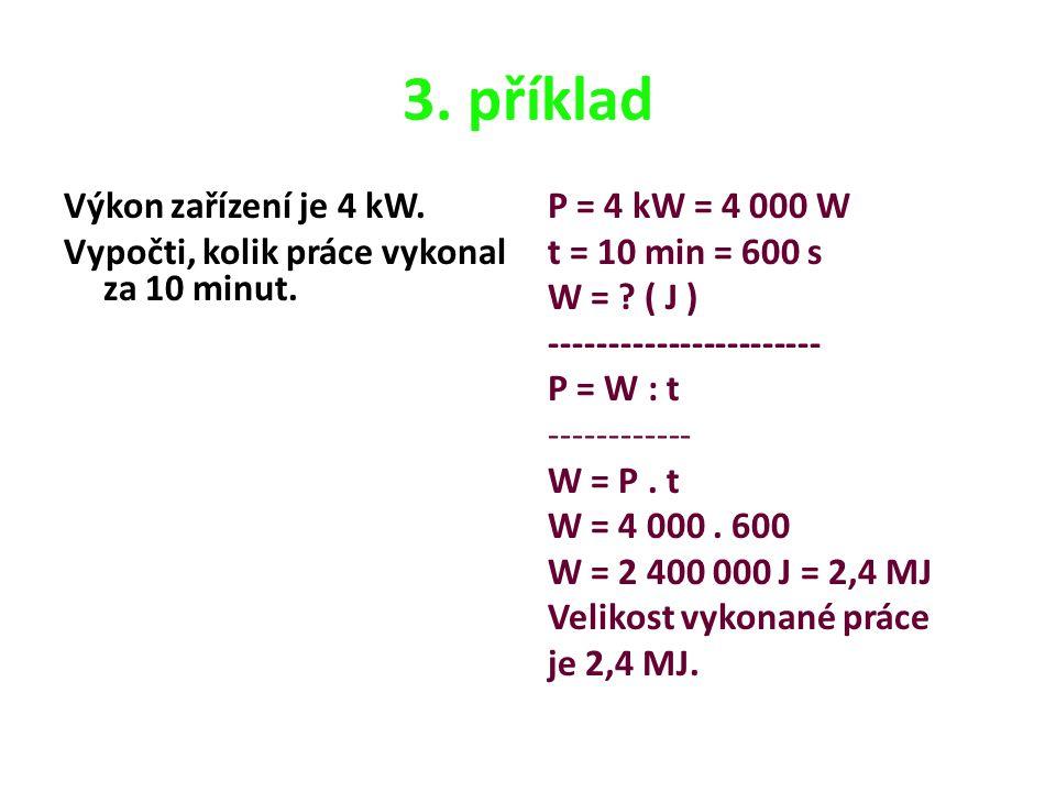 3. příklad Výkon zařízení je 4 kW. Vypočti, kolik práce vykonal za 10 minut. P = 4 kW = 4 000 W t = 10 min = 600 s W = ? ( J ) -----------------------