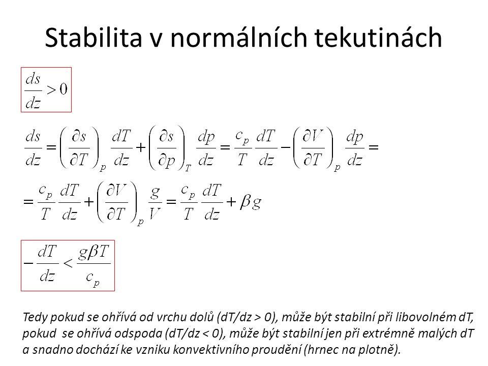 Stabilita v normálních tekutinách Tedy pokud se ohřívá od vrchu dolů (dT/dz > 0), může být stabilní při libovolném dT, pokud se ohřívá odspoda (dT/dz < 0), může být stabilní jen při extrémně malých dT a snadno dochází ke vzniku konvektivního proudění (hrnec na plotně).