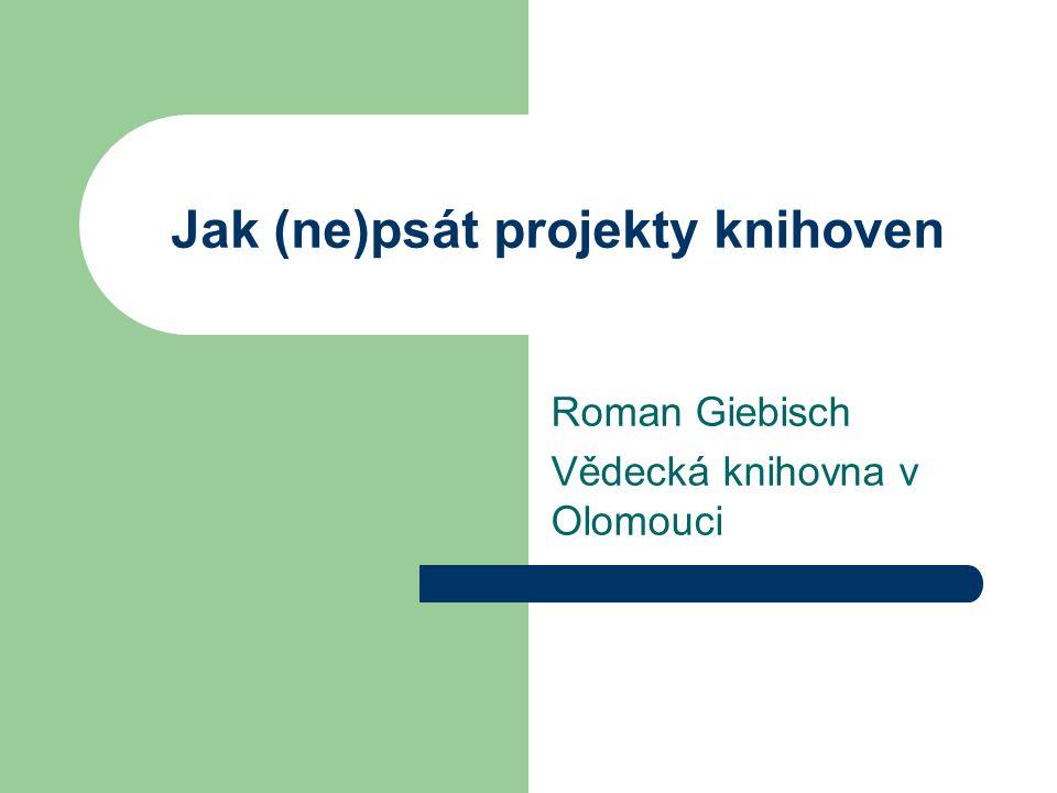 Jak (ne)psát projekty knihoven Roman Giebisch Vědecká knihovna v Olomouci