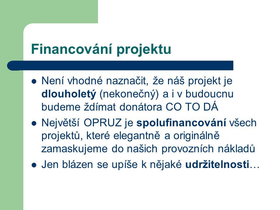 Financování projektu Není vhodné naznačit, že náš projekt je dlouholetý (nekonečný) a i v budoucnu budeme ždímat donátora CO TO DÁ Největší OPRUZ je spolufinancování všech projektů, které elegantně a originálně zamaskujeme do našich provozních nákladů Jen blázen se upíše k nějaké udržitelnosti…