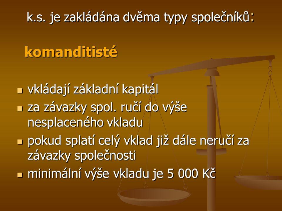 k.s. je zakládána dvěma typy společníků : komanditisté komanditisté vkládají základní kapitál vkládají základní kapitál za závazky spol. ručí do výše