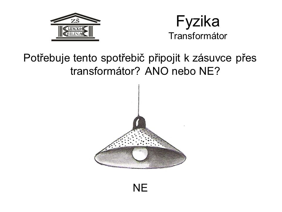 Fyzika Transformátor Potřebuje tento spotřebič připojit k zásuvce přes transformátor? ANO nebo NE? NE