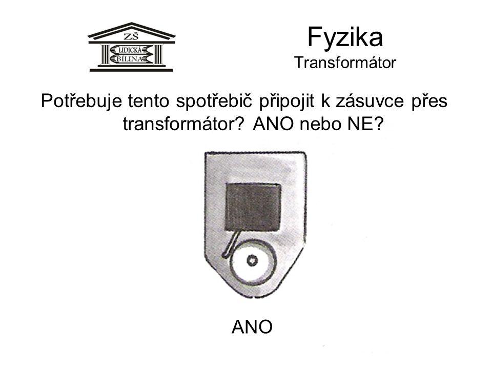 Fyzika Transformátor ANO Potřebuje tento spotřebič připojit k zásuvce přes transformátor? ANO nebo NE?