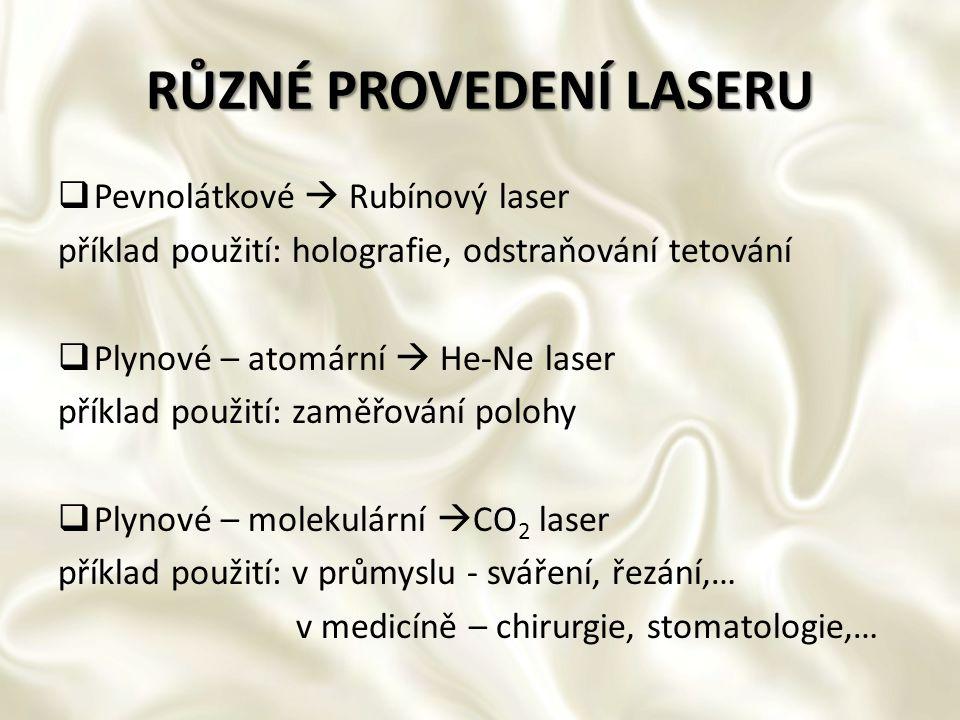 RŮZNÉ PROVEDENÍ LASERU  Pevnolátkové  Rubínový laser příklad použití: holografie, odstraňování tetování  Plynové – atomární  He-Ne laser příklad p