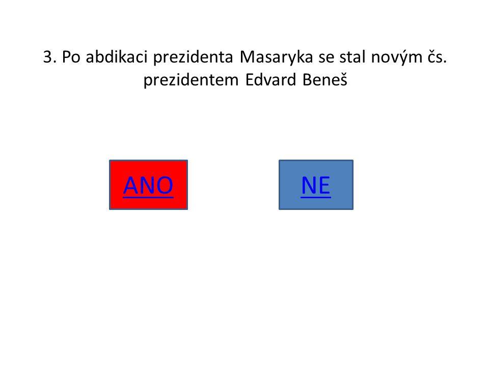 3. Po abdikaci prezidenta Masaryka se stal novým čs. prezidentem Edvard Beneš ANONE