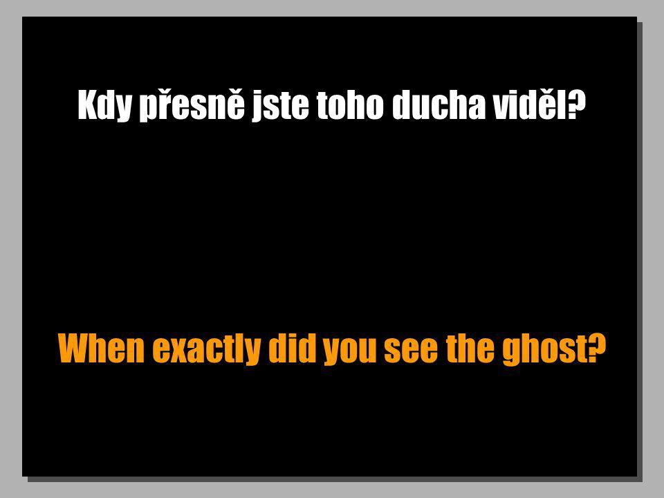 Kdy přesně jste toho ducha viděl? When exactly did you see the ghost?